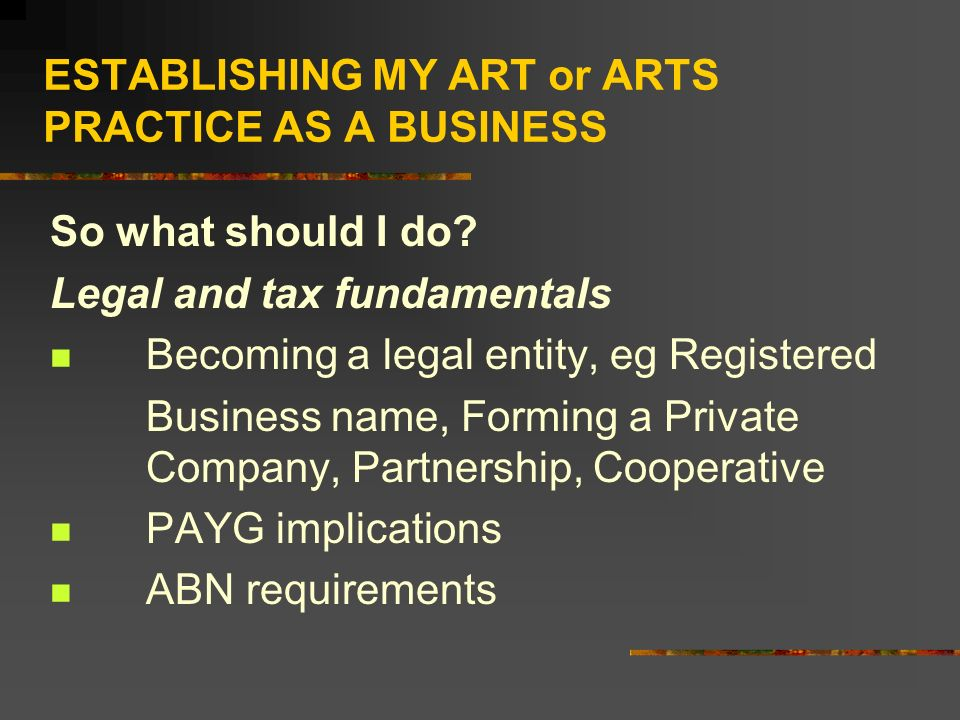 ESTABLISHING MY ART or ARTS PRACTICE AS A BUSINESS So what should I do? Legal and tax fundamentals Becoming a legal entity, eg Registered Business nam