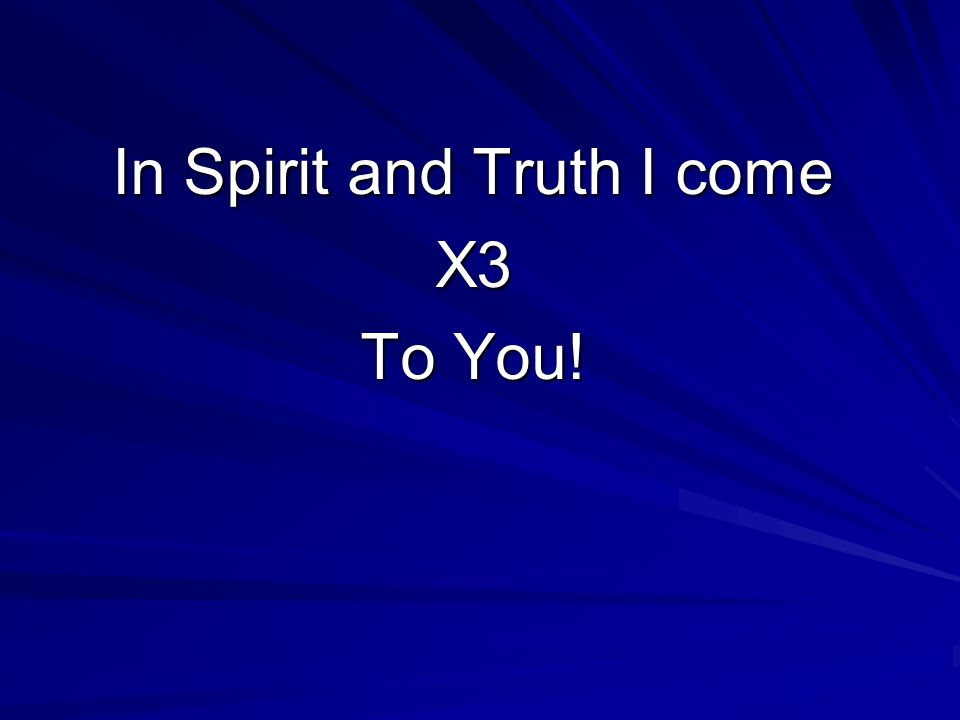 In Spirit and Truth I come X3 To You!