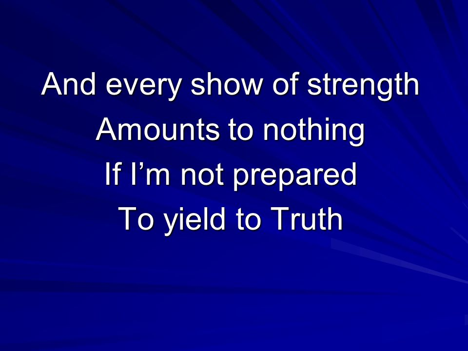 And every show of strength Amounts to nothing If Im not prepared To yield to Truth
