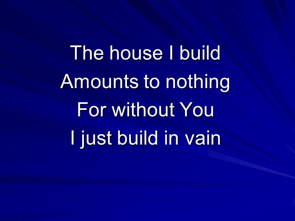 The house I build Amounts to nothing For without You I just build in vain