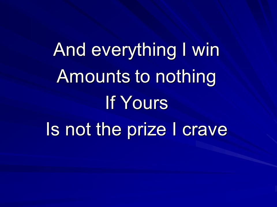 And everything I win Amounts to nothing If Yours Is not the prize I crave