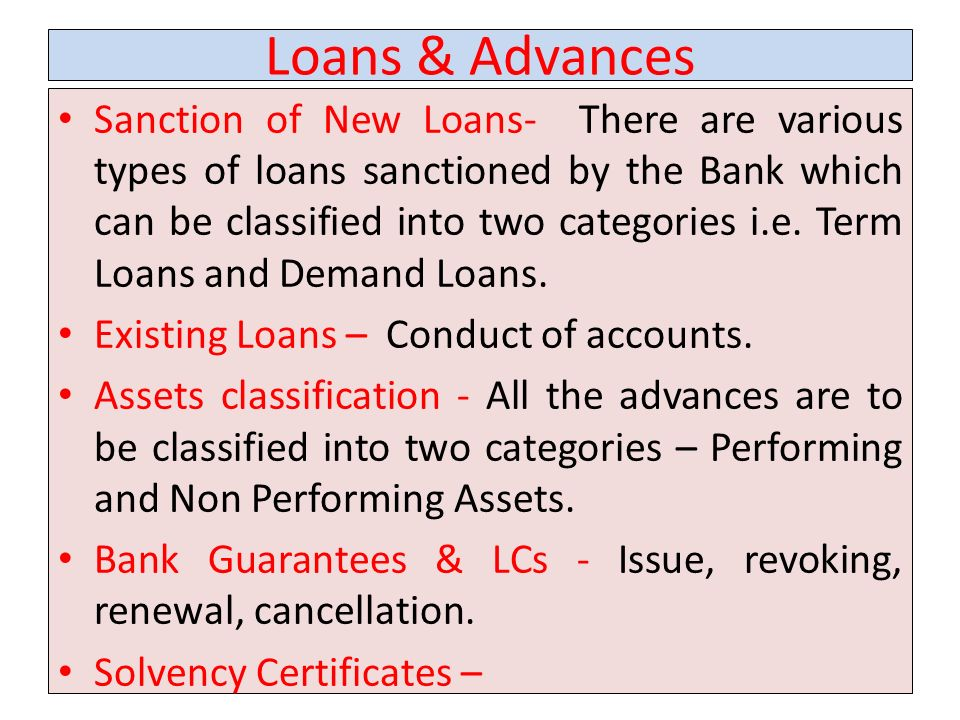 Loans & Advances Sanction of New Loans- There are various types of loans sanctioned by the Bank which can be classified into two categories i.e.