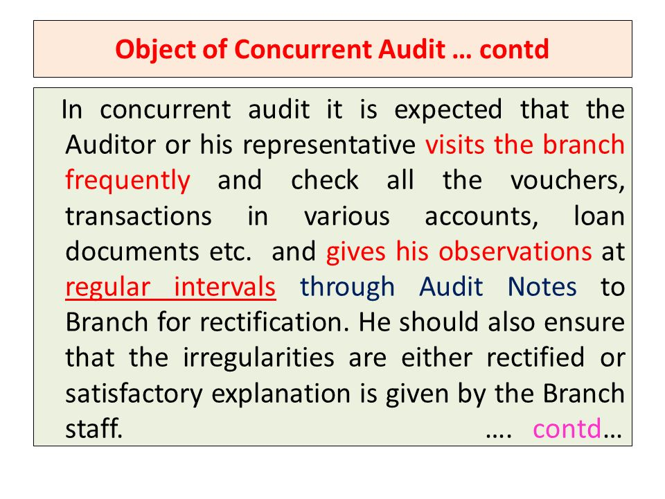 Object of Concurrent Audit … contd In concurrent audit it is expected that the Auditor or his representative visits the branch frequently and check all the vouchers, transactions in various accounts, loan documents etc.