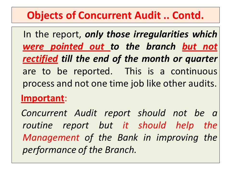 Objects of Concurrent Audit.. Contd. In the report, only those irregularities which were pointed out to the branch but not rectified till the end of t