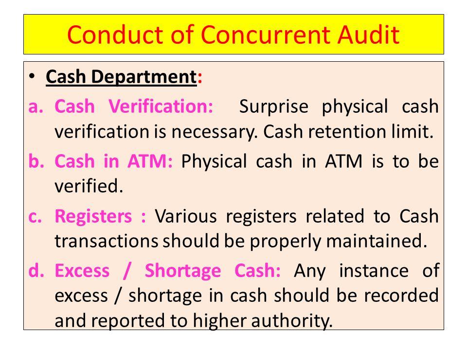 Conduct of Concurrent Audit Cash Department: a.Cash Verification: Surprise physical cash verification is necessary. Cash retention limit. b.Cash in AT