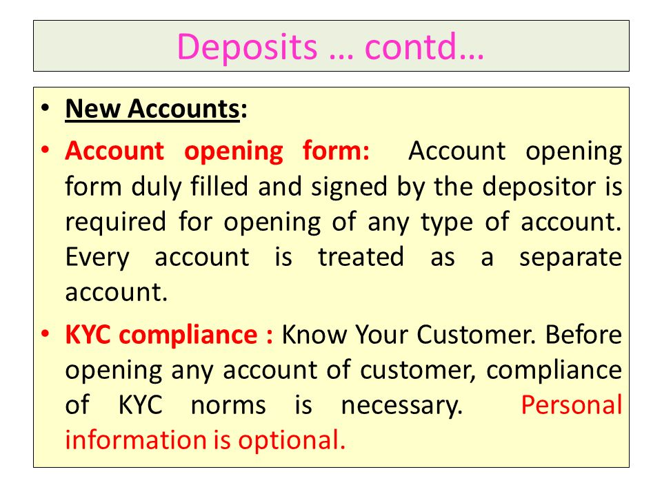 Deposits … contd… New Accounts: Account opening form: Account opening form duly filled and signed by the depositor is required for opening of any type