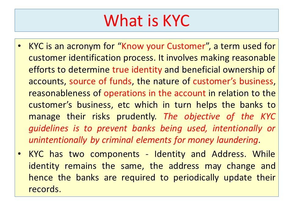 What is KYC KYC is an acronym for Know your Customer, a term used for customer identification process. It involves making reasonable efforts to determ