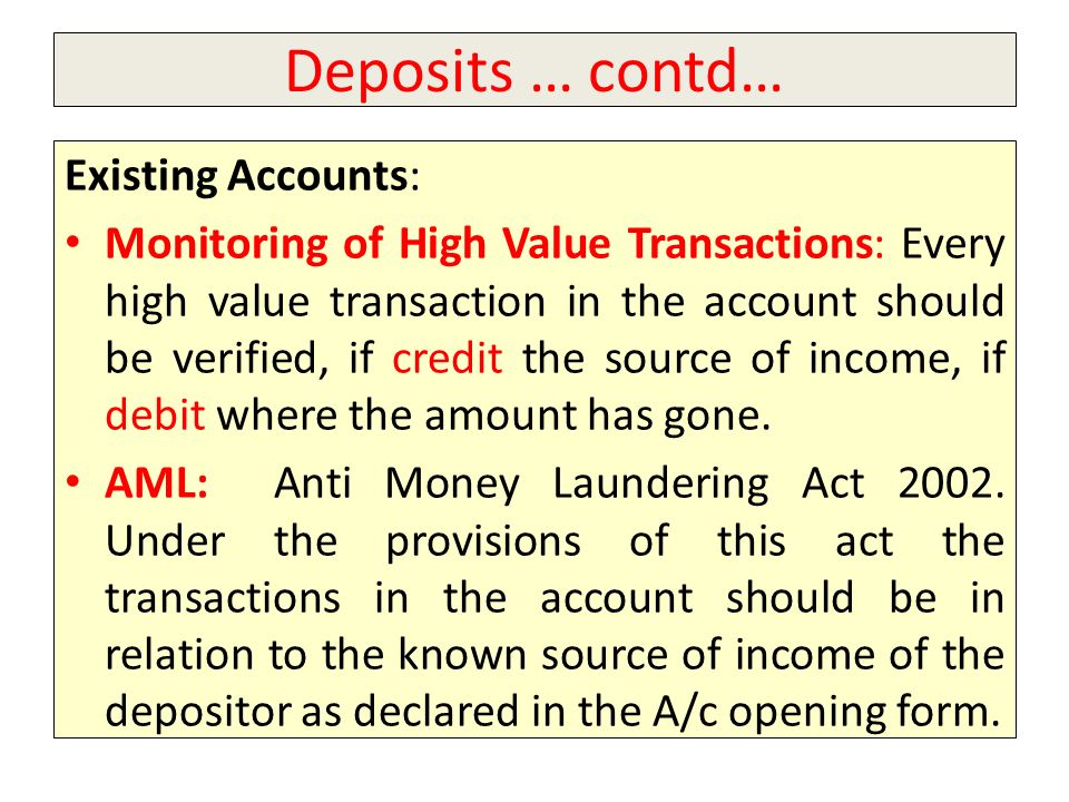 Deposits … contd… Existing Accounts: Monitoring of High Value Transactions: Every high value transaction in the account should be verified, if credit