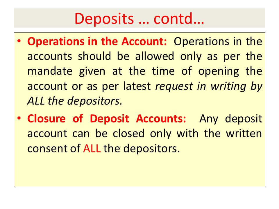 Deposits … contd… Operations in the Account: Operations in the accounts should be allowed only as per the mandate given at the time of opening the account or as per latest request in writing by ALL the depositors.