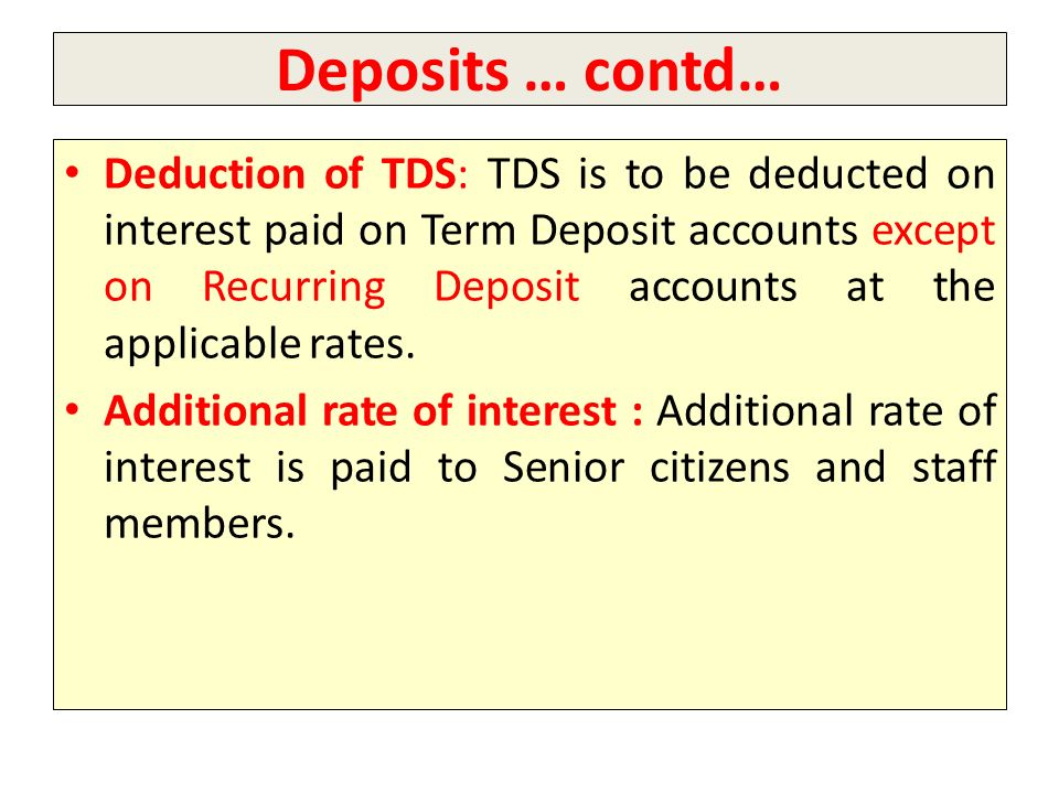 Deposits … contd… Deduction of TDS: TDS is to be deducted on interest paid on Term Deposit accounts except on Recurring Deposit accounts at the applic