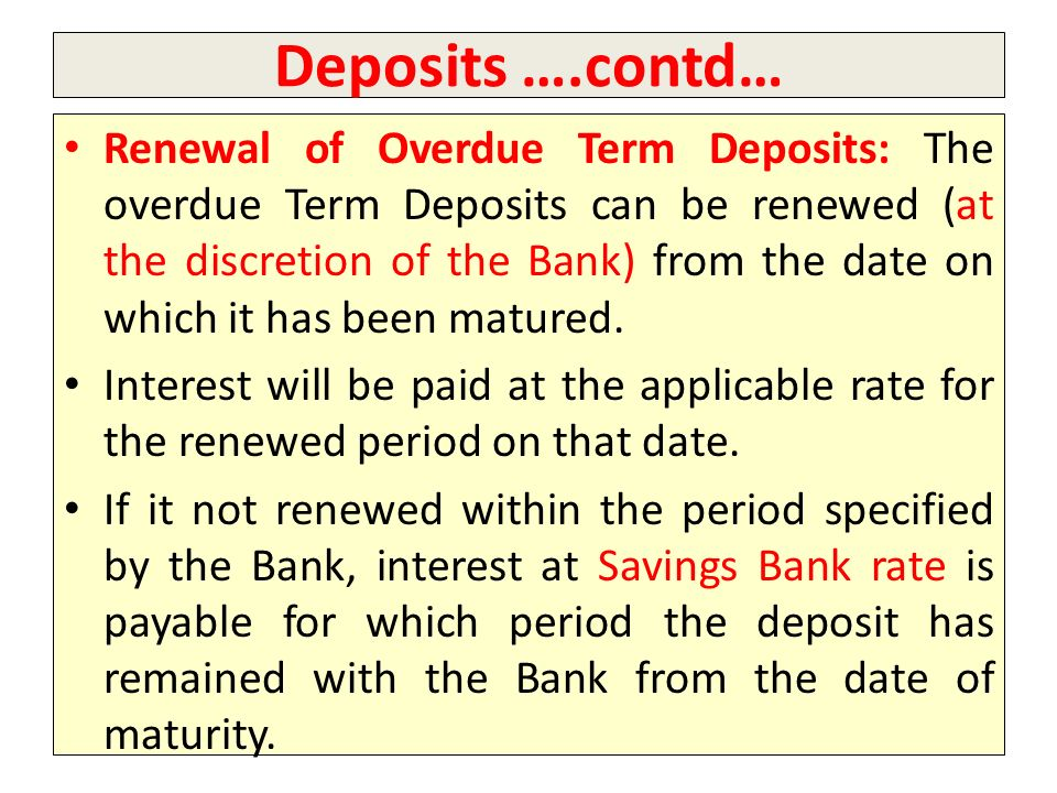 Deposits ….contd… Renewal of Overdue Term Deposits: The overdue Term Deposits can be renewed (at the discretion of the Bank) from the date on which it