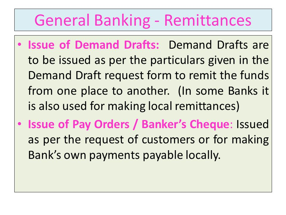 General Banking - Remittances Issue of Demand Drafts: Demand Drafts are to be issued as per the particulars given in the Demand Draft request form to remit the funds from one place to another.