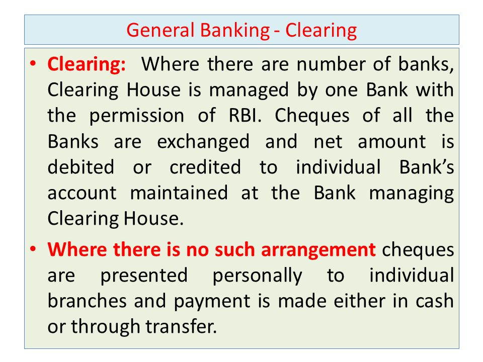General Banking - Clearing Clearing: Where there are number of banks, Clearing House is managed by one Bank with the permission of RBI.