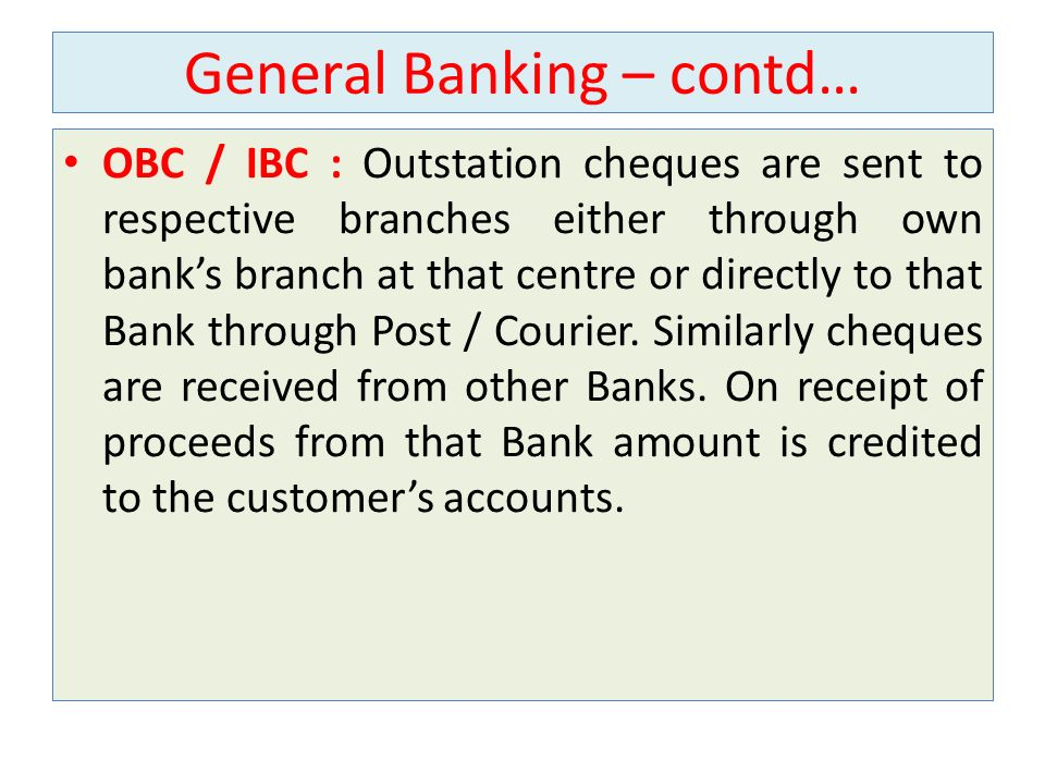 General Banking – contd… OBC / IBC : Outstation cheques are sent to respective branches either through own banks branch at that centre or directly to