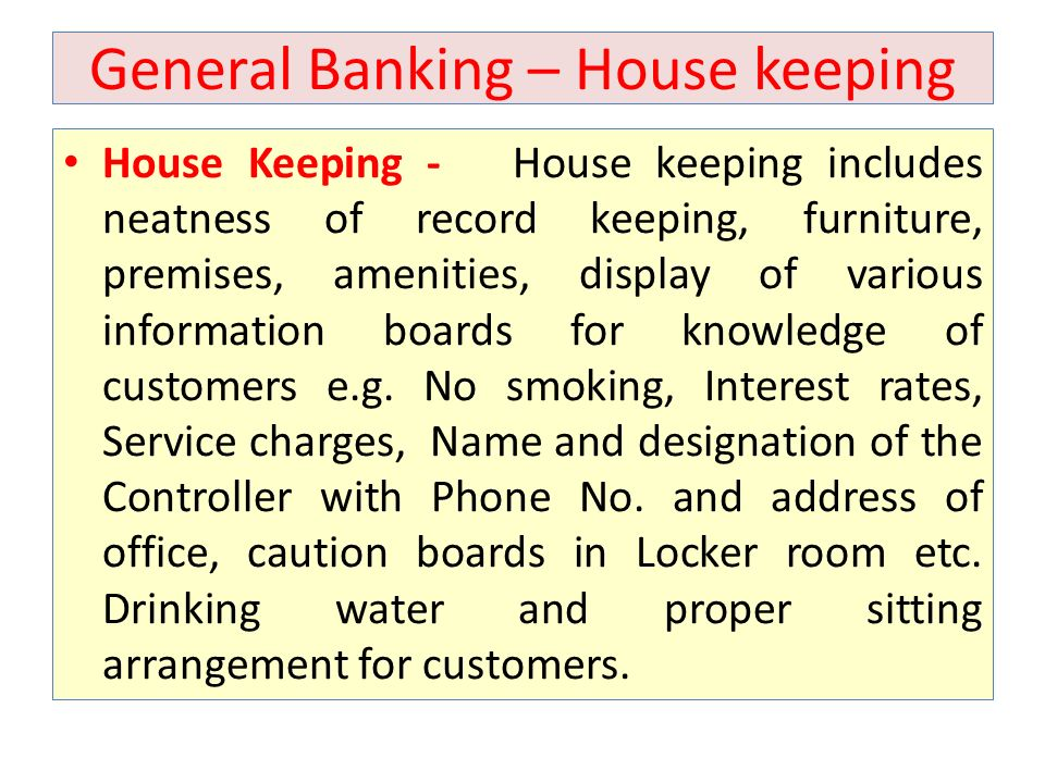 General Banking – House keeping House Keeping - House keeping includes neatness of record keeping, furniture, premises, amenities, display of various information boards for knowledge of customers e.g.