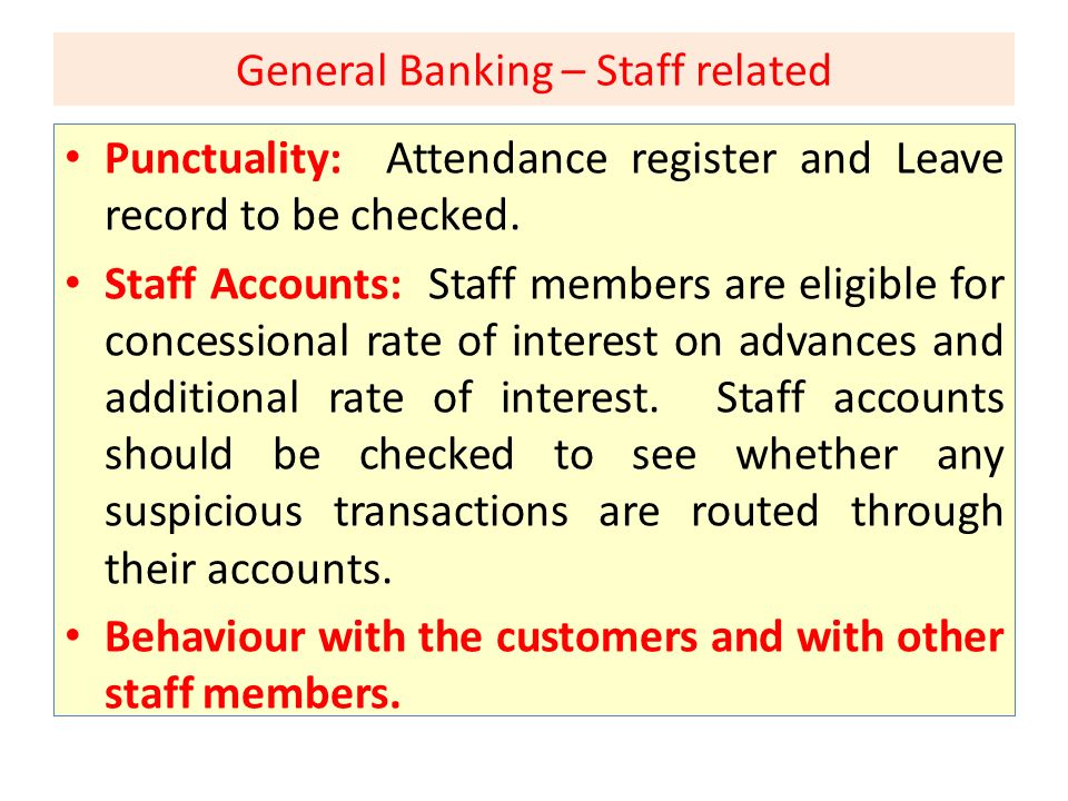 General Banking – Staff related Punctuality: Attendance register and Leave record to be checked. Staff Accounts: Staff members are eligible for conces