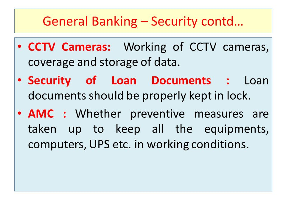 General Banking – Security contd… CCTV Cameras: Working of CCTV cameras, coverage and storage of data. Security of Loan Documents : Loan documents sho