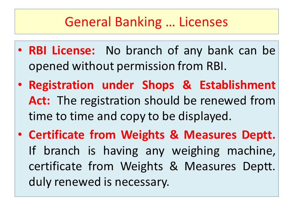 General Banking … Licenses RBI License: No branch of any bank can be opened without permission from RBI. Registration under Shops & Establishment Act: