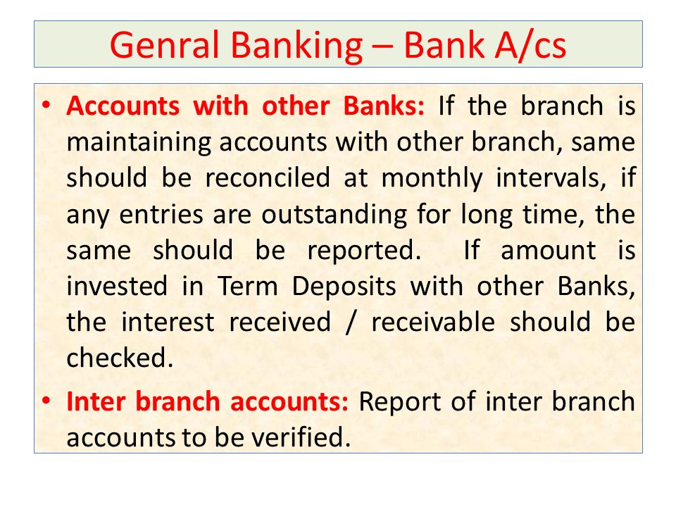 Genral Banking – Bank A/cs Accounts with other Banks: If the branch is maintaining accounts with other branch, same should be reconciled at monthly intervals, if any entries are outstanding for long time, the same should be reported.
