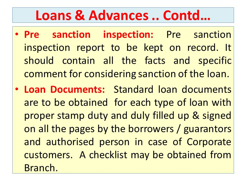 Loans & Advances.. Contd… Pre sanction inspection: Pre sanction inspection report to be kept on record. It should contain all the facts and specific c