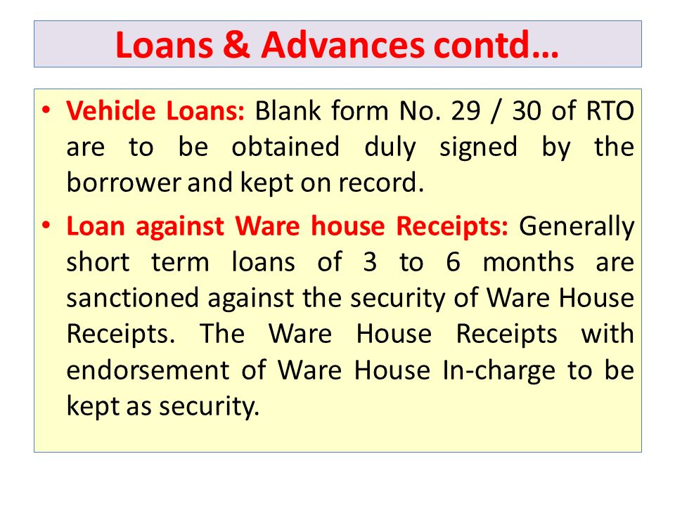 Loans & Advances contd… Vehicle Loans: Blank form No. 29 / 30 of RTO are to be obtained duly signed by the borrower and kept on record. Loan against W