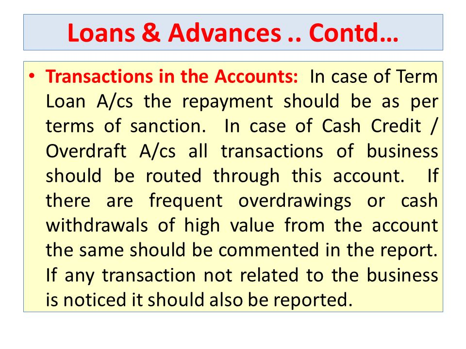 Loans & Advances.. Contd… Transactions in the Accounts: In case of Term Loan A/cs the repayment should be as per terms of sanction. In case of Cash Cr