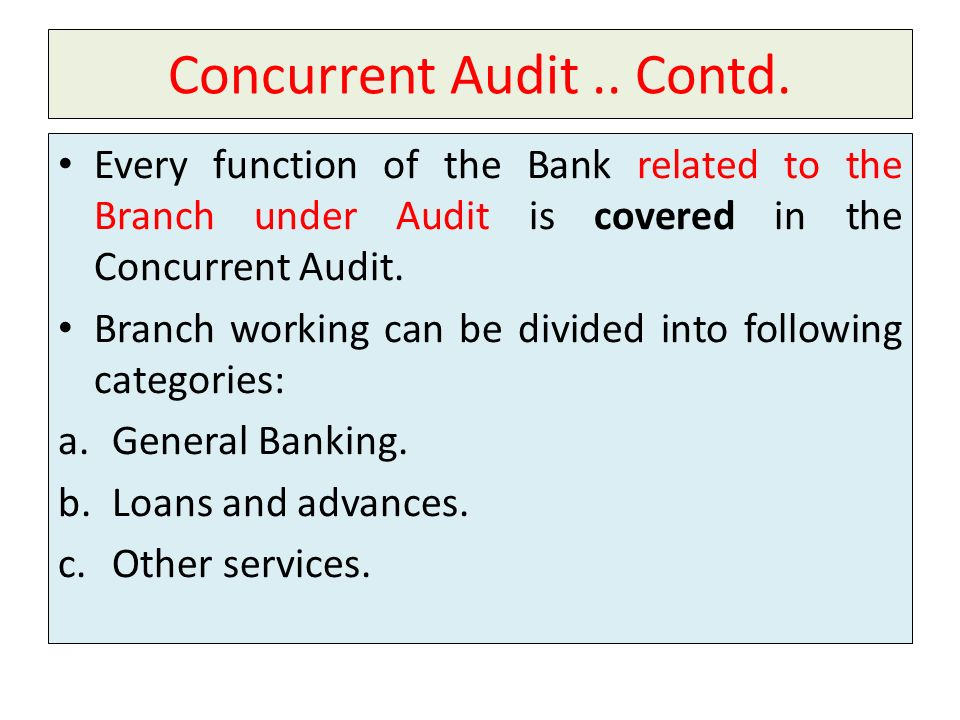 Concurrent Audit.. Contd. Every function of the Bank related to the Branch under Audit is covered in the Concurrent Audit. Branch working can be divid