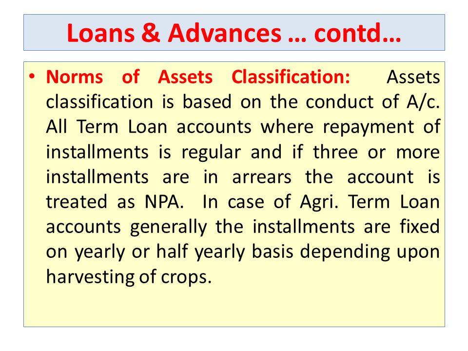 Loans & Advances … contd… Norms of Assets Classification: Assets classification is based on the conduct of A/c.