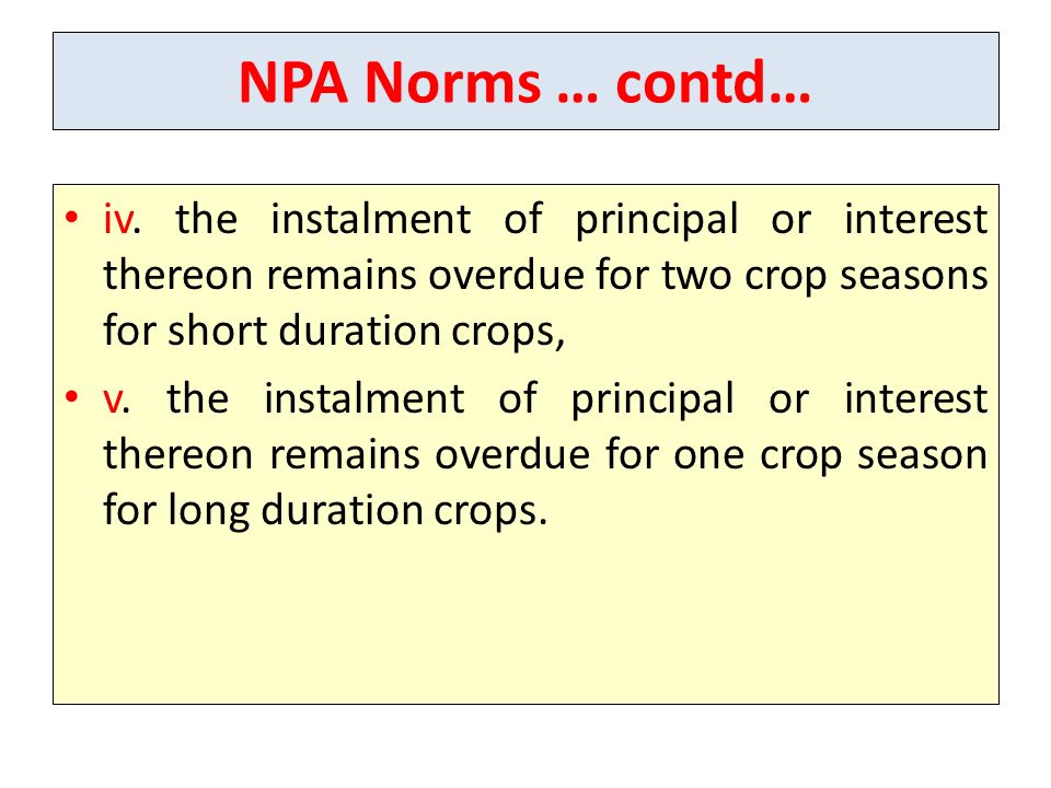 NPA Norms … contd… iv. the instalment of principal or interest thereon remains overdue for two crop seasons for short duration crops, v. the instalmen