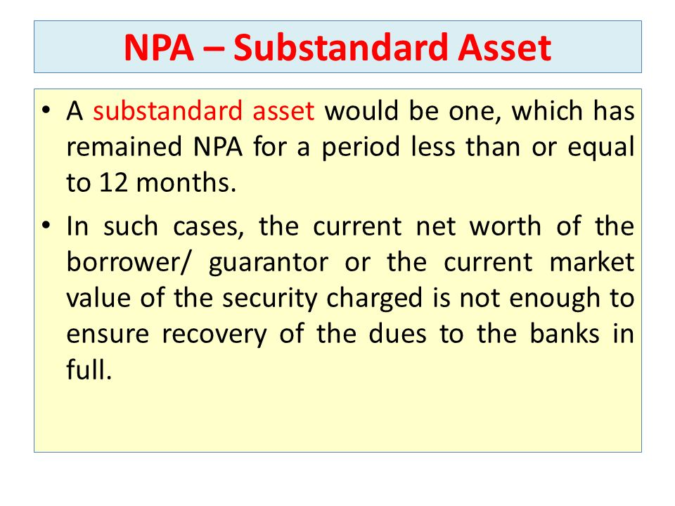 NPA – Substandard Asset A substandard asset would be one, which has remained NPA for a period less than or equal to 12 months. In such cases, the curr