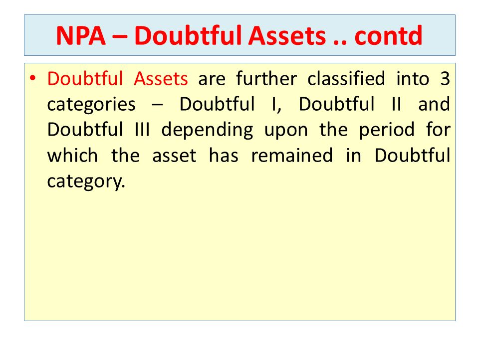 NPA – Doubtful Assets.. contd Doubtful Assets are further classified into 3 categories – Doubtful I, Doubtful II and Doubtful III depending upon the p
