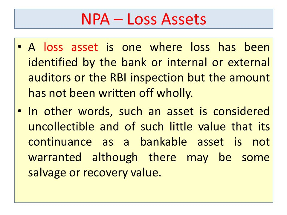 NPA – Loss Assets A loss asset is one where loss has been identified by the bank or internal or external auditors or the RBI inspection but the amount