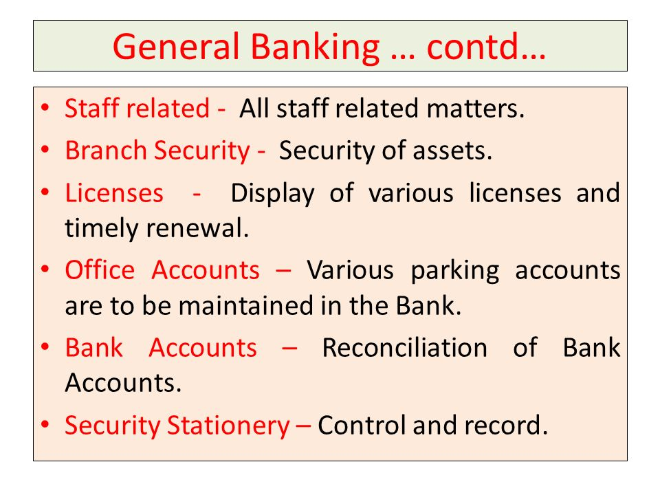 General Banking … contd… Staff related - All staff related matters. Branch Security - Security of assets. Licenses - Display of various licenses and t