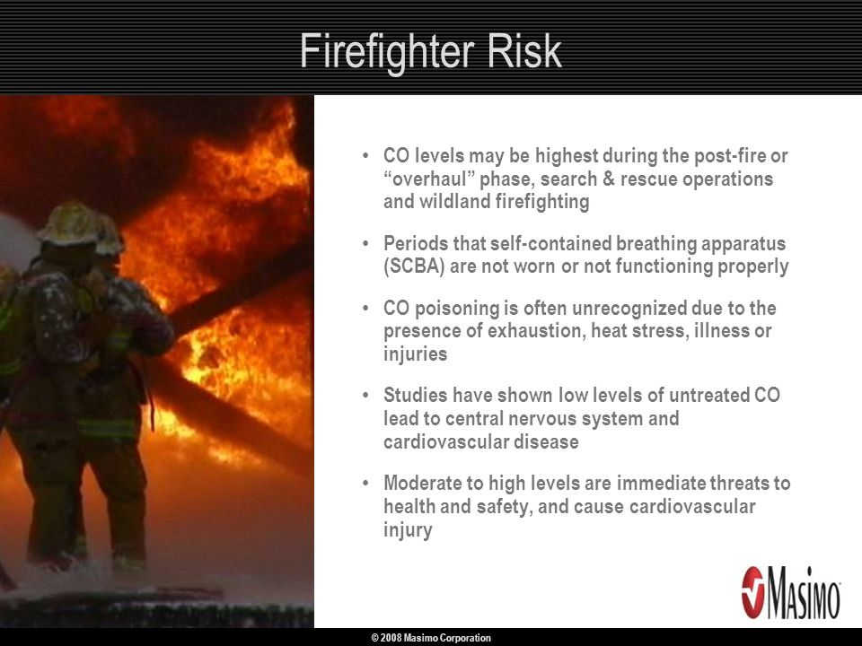 © 2008 Masimo Corporation Firefighter Risk CO levels may be highest during the post-fire or overhaul phase, search & rescue operations and wildland fi