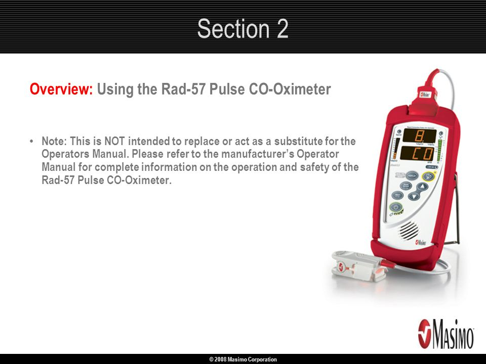 © 2008 Masimo Corporation Section 2 Overview: Using the Rad-57 Pulse CO-Oximeter Note: This is NOT intended to replace or act as a substitute for the