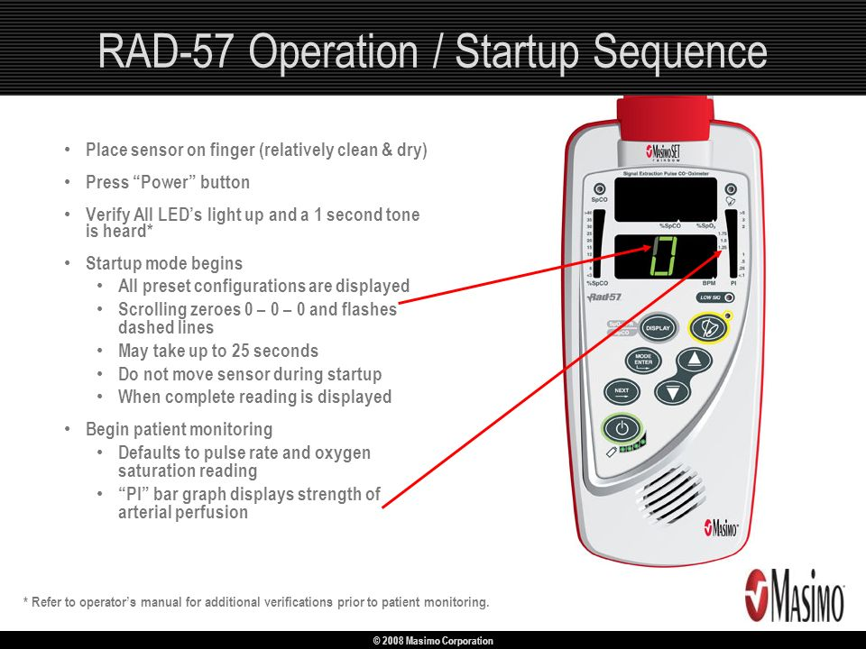 © 2008 Masimo Corporation RAD-57 Operation / Startup Sequence Place sensor on finger (relatively clean & dry) Press Power button Verify All LEDs light