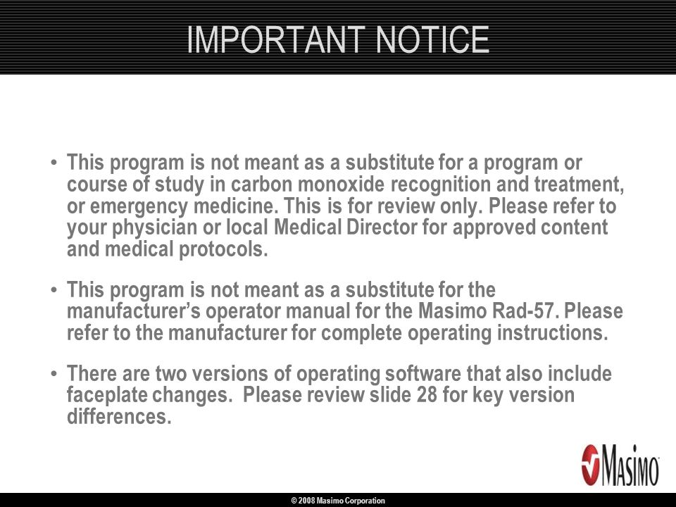 © 2008 Masimo Corporation IMPORTANT NOTICE This program is not meant as a substitute for a program or course of study in carbon monoxide recognition a