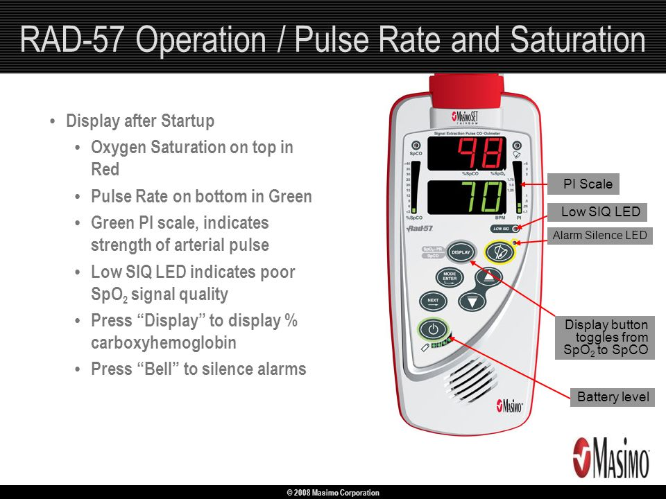 © 2008 Masimo Corporation RAD-57 Operation / Pulse Rate and Saturation Display after Startup Oxygen Saturation on top in Red Pulse Rate on bottom in G