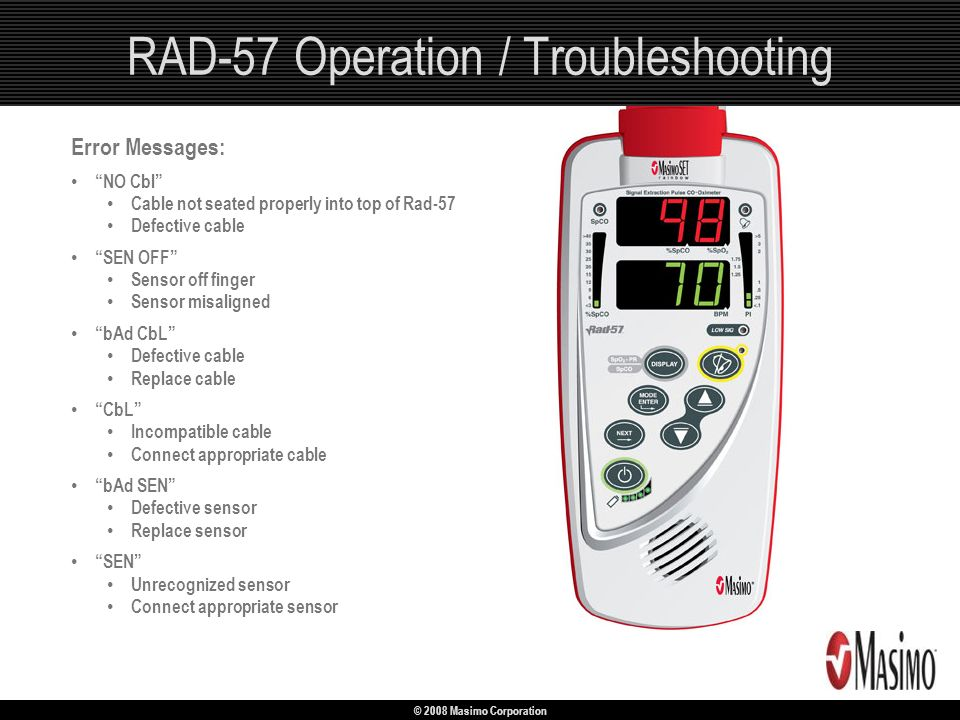© 2008 Masimo Corporation RAD-57 Operation / Troubleshooting Error Messages: NO Cbl Cable not seated properly into top of Rad-57 Defective cable SEN O