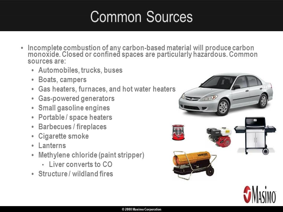 © 2008 Masimo Corporation Incomplete combustion of any carbon-based material will produce carbon monoxide. Closed or confined spaces are particularly