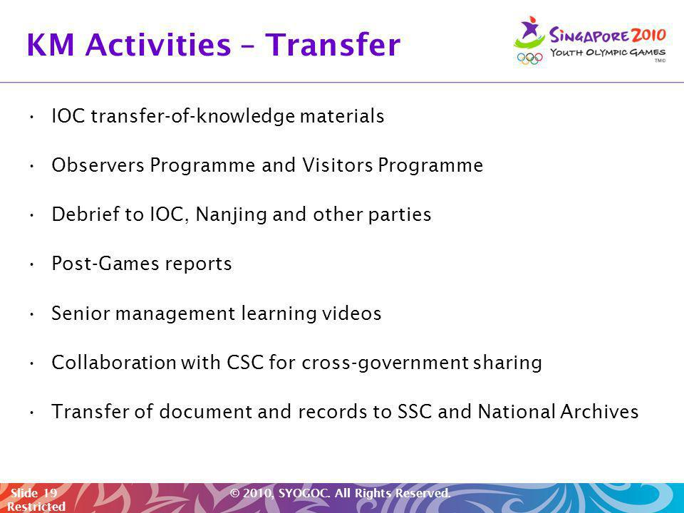Slide 19 © 2010, SYOGOC. All Rights Reserved. Restricted KM Activities – Transfer IOC transfer-of-knowledge materials Observers Programme and Visitors