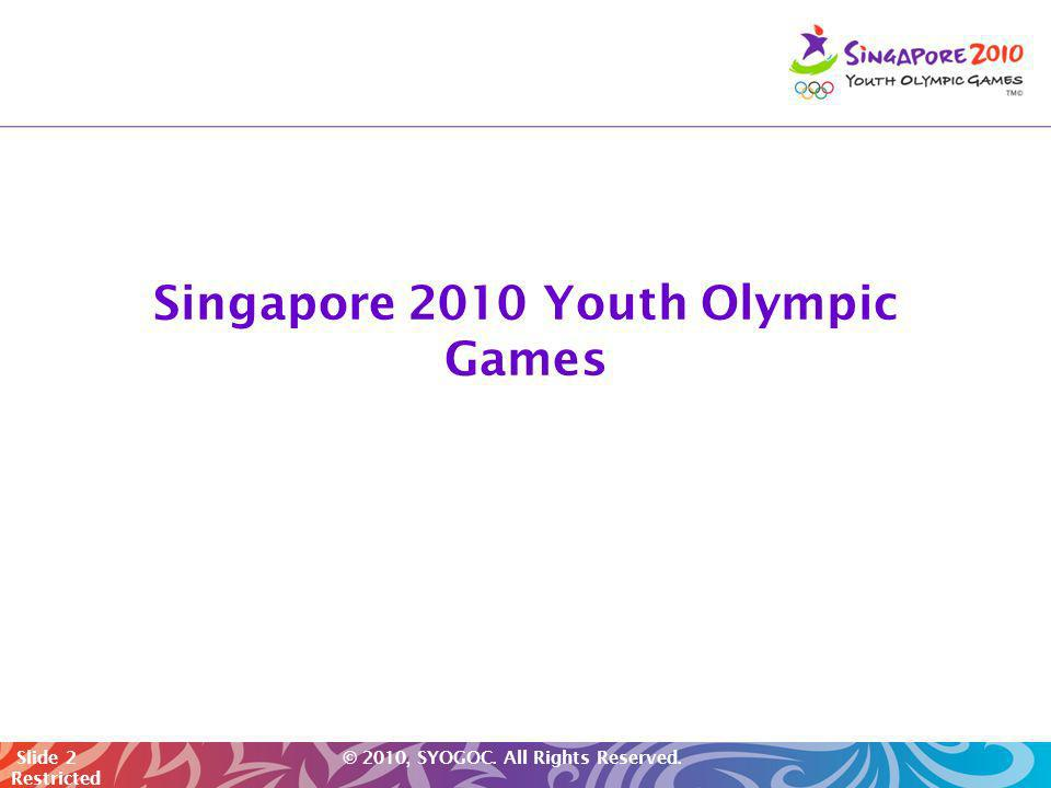 Slide 2 © 2010, SYOGOC. All Rights Reserved. Restricted Singapore 2010 Youth Olympic Games