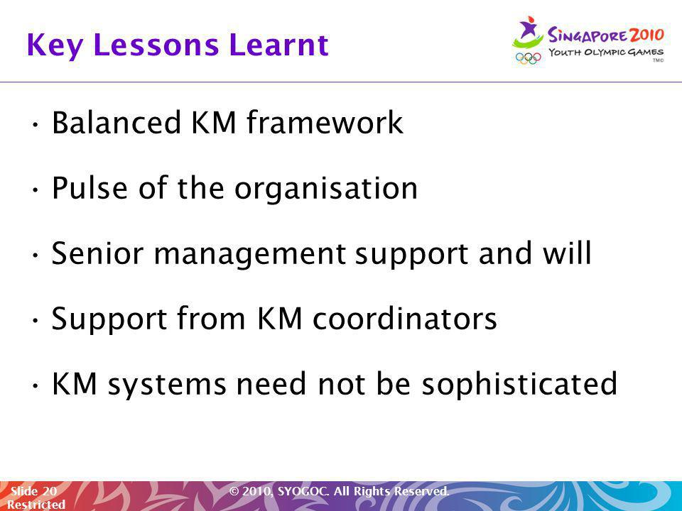 Slide 20 © 2010, SYOGOC. All Rights Reserved. Restricted Key Lessons Learnt Balanced KM framework Pulse of the organisation Senior management support
