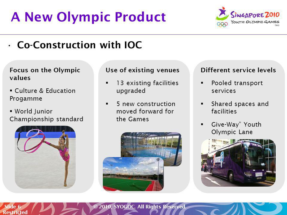 Slide 6 © 2010, SYOGOC. All Rights Reserved. Restricted Co-Construction with IOC Use of existing venues 13 existing facilities upgraded 5 new construc