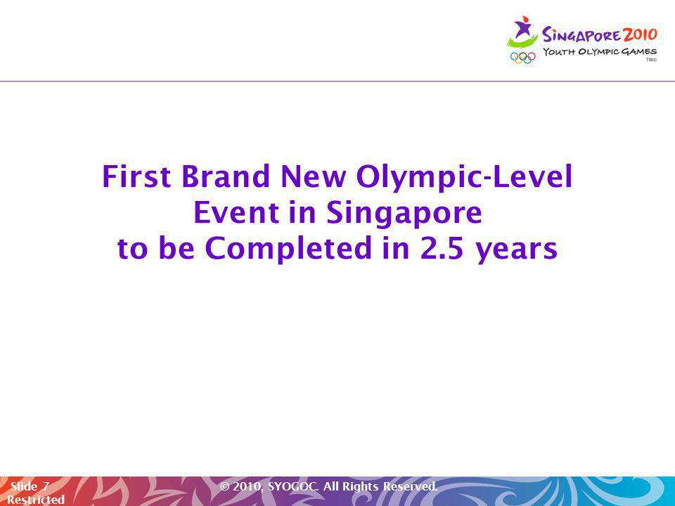 Slide 7 © 2010, SYOGOC. All Rights Reserved. Restricted First Brand New Olympic-Level Event in Singapore to be Completed in 2.5 years