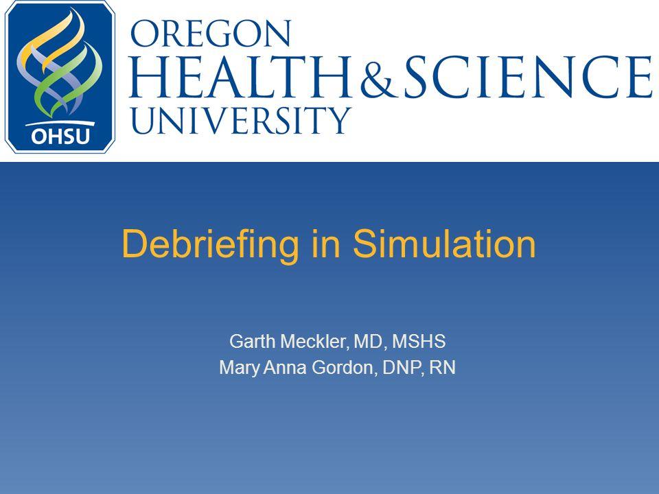 Debriefing in Simulation Garth Meckler, MD, MSHS Mary Anna Gordon, DNP, RN