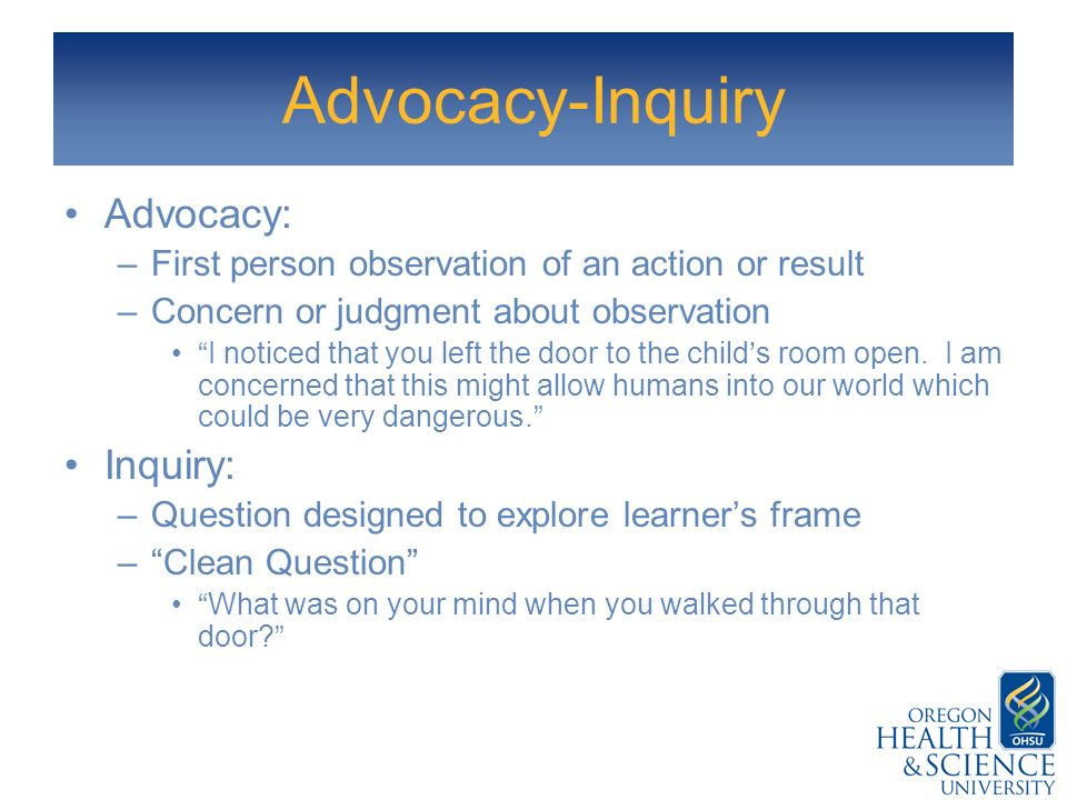 Advocacy-Inquiry Advocacy: –First person observation of an action or result –Concern or judgment about observation I noticed that you left the door to