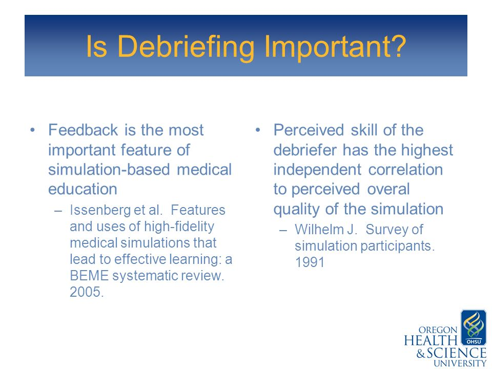 Is Debriefing Important? Feedback is the most important feature of simulation-based medical education –Issenberg et al. Features and uses of high-fide