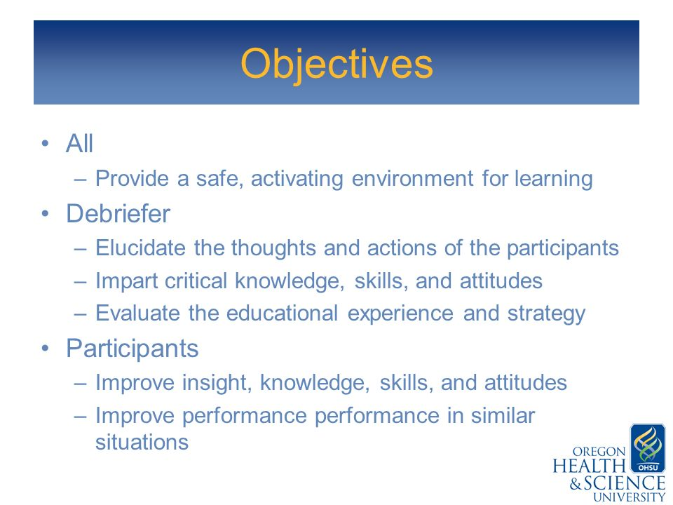 Objectives All –Provide a safe, activating environment for learning Debriefer –Elucidate the thoughts and actions of the participants –Impart critical