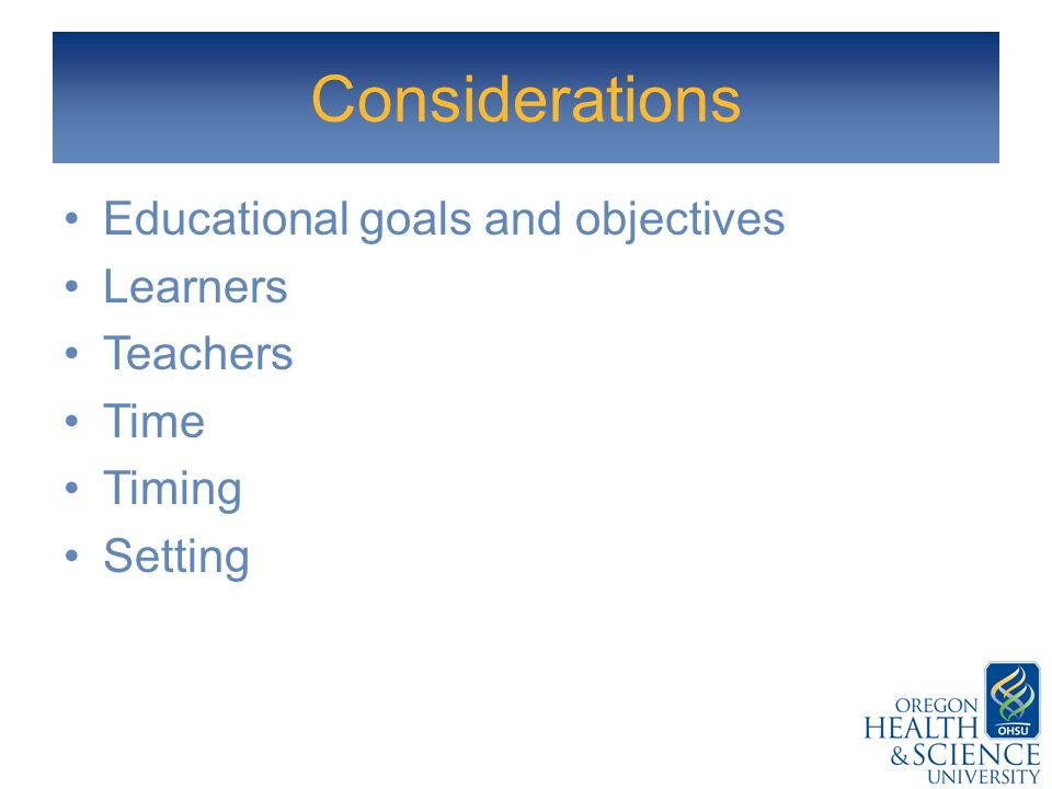 Considerations Educational goals and objectives Learners Teachers Time Timing Setting